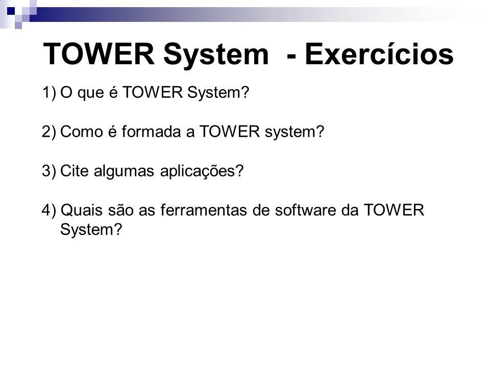 TOWER System - Exercícios 1)O que é TOWER System? 2)Como é formada a TOWER system? 3)Cite algumas aplicações? 4) Quais são as ferramentas de software