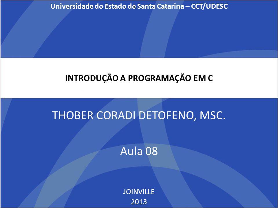 INTRODUÇÃO A PROGRAMAÇÃO EM C THOBER CORADI DETOFENO, MSC. Aula 08 JOINVILLE 2013 Universidade do Estado de Santa Catarina – CCT/UDESC