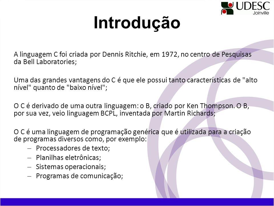 Introdução A linguagem C foi criada por Dennis Ritchie, em 1972, no centro de Pesquisas da Bell Laboratories; Uma das grandes vantagens do C é que ele
