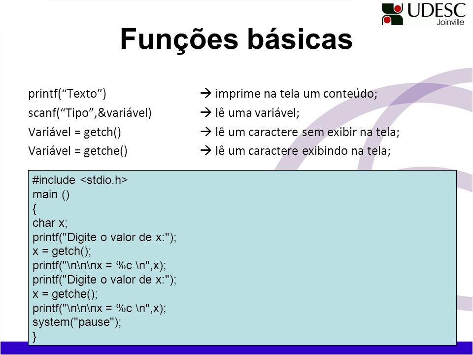 printf(Texto) imprime na tela um conteúdo; scanf(Tipo,&variável) lê uma variável; Variável = getch() lê um caractere sem exibir na tela; Variável = ge