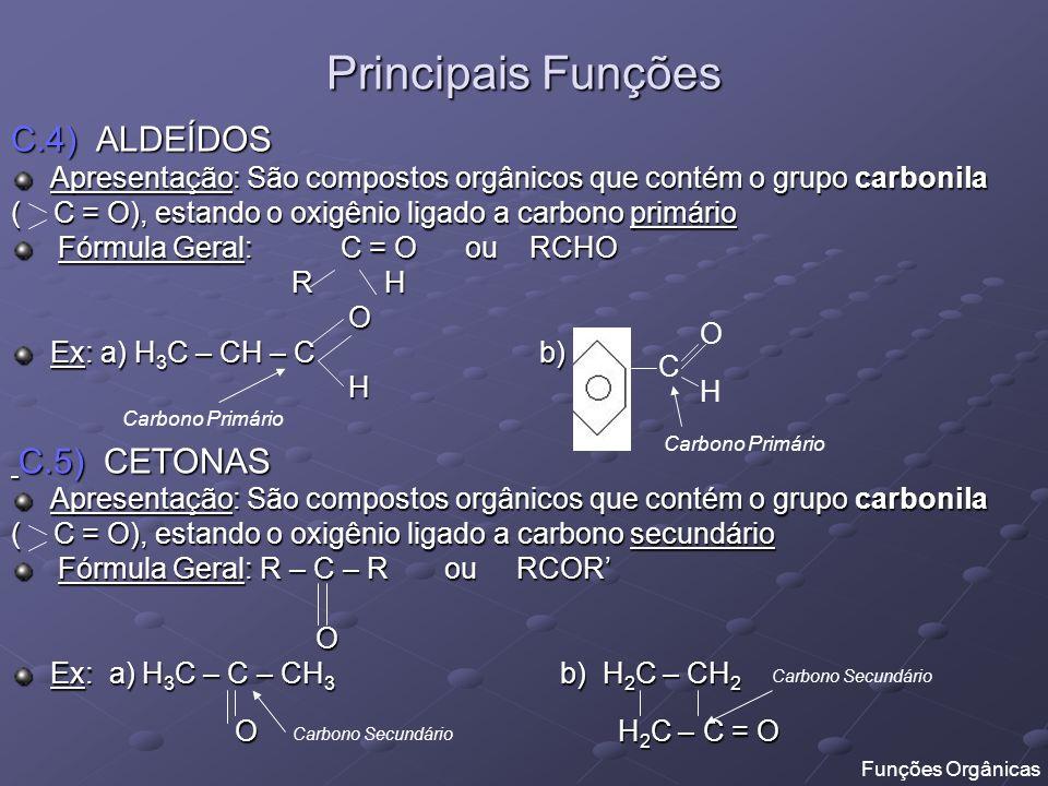 Principais Funções C.4) ALDEÍDOS Apresentação: São compostos orgânicos que contém o grupo carbonila ( C = O), estando o oxigênio ligado a carbono prim