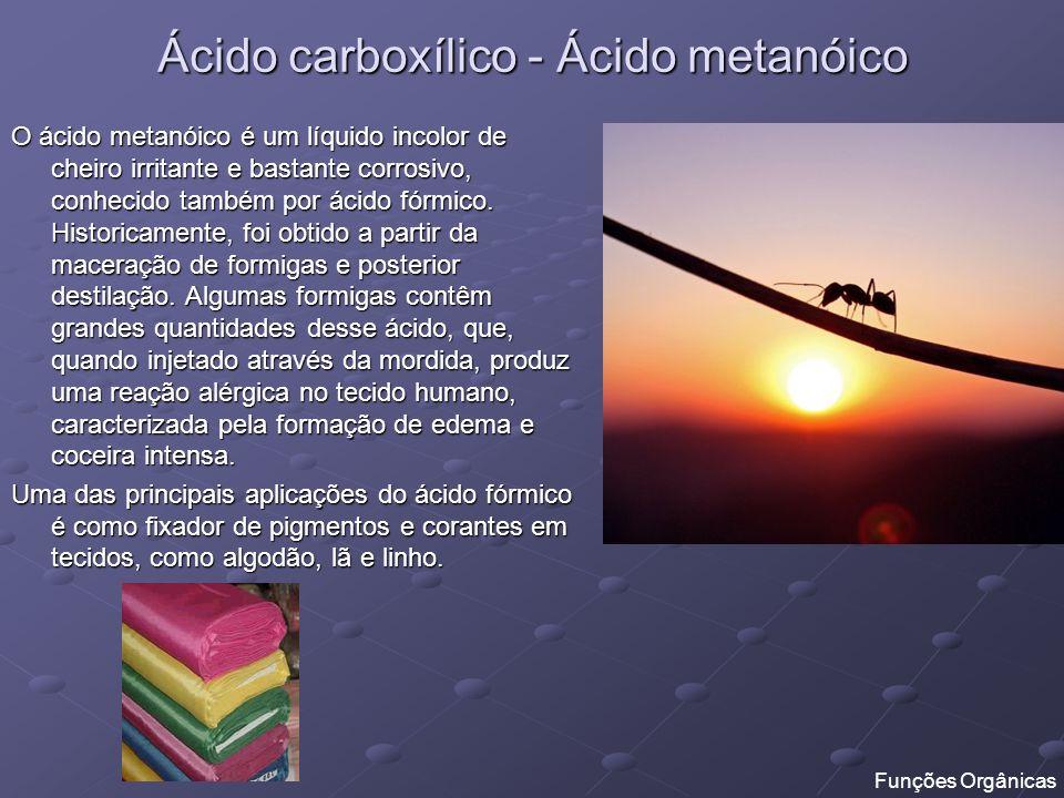 Ácido carboxílico - Ácido metanóico O ácido metanóico é um líquido incolor de cheiro irritante e bastante corrosivo, conhecido também por ácido fórmic