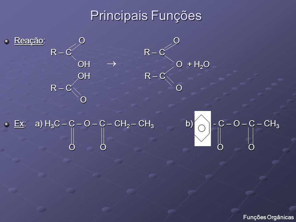 Principais Funções Reação: O O R – C R – C R – C R – C OH O + H 2 O OH O + H 2 O OH R – C OH R – C R – C O R – C O O Ex: a) H 3 C – C – O – C – CH 2 –