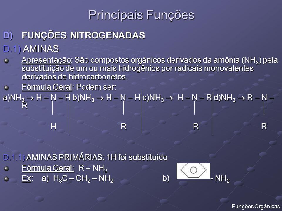 Principais Funções D.1.2) AMINAS SECUNDÁRIAS: 2H foram substituídos Fórmula Geral: R – NH – R Ex: a) H 3 C – NH – CH 3 b) - NH – CH 3 D.1.3) AMINAS TERCIÁRIAS: 3H foram substituídos Fórmula Geral: R – N – R R Ex: a) H 3 C – N – CH 3 b) H 3 C – N - CH 3 CH 2 CH 3 CH 2 CH 3 CH 3 Funções Orgânicas