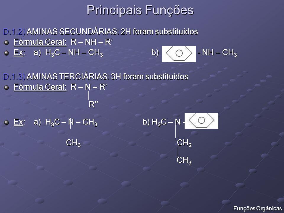 Principais Funções D.1.2) AMINAS SECUNDÁRIAS: 2H foram substituídos Fórmula Geral: R – NH – R Ex: a) H 3 C – NH – CH 3 b) - NH – CH 3 D.1.3) AMINAS TE