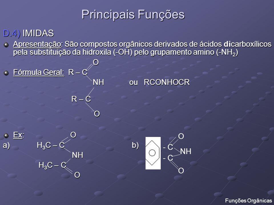 Principais Funções D.5) NITRILOS ou CIANETOS ORGÂNICOS Apresentação: São compostos orgânicos derivados do ácido cianídrico (H – C N) no qual substitui-se o hidrogênio por radical orgânico Fórmula Geral: R – C N ou RCN Ex: a) H 3 C – CH 2 – C N b) - C N D.6) NITROCOMPOSTOS Apresentação: São compostos orgânicos que apresentam o radical nitro ( - NO 2 ) Fórmula Geral: R – NO 2 Ex: a) H 3 C – CH 2 – NO 2 b) - NO 2 Funções Orgânicas
