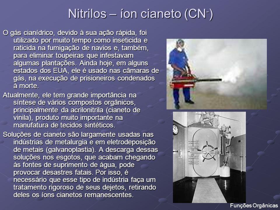 Nitrilos – íon cianeto (CN - ) O gás cianídrico, devido à sua ação rápida, foi utilizado por muito tempo como inseticida e raticida na fumigação de na