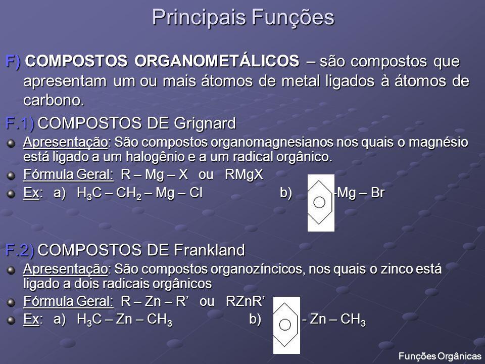 Principais Funções F) COMPOSTOS ORGANOMETÁLICOS – são compostos que apresentam um ou mais átomos de metal ligados à átomos de carbono. F.1) COMPOSTOS