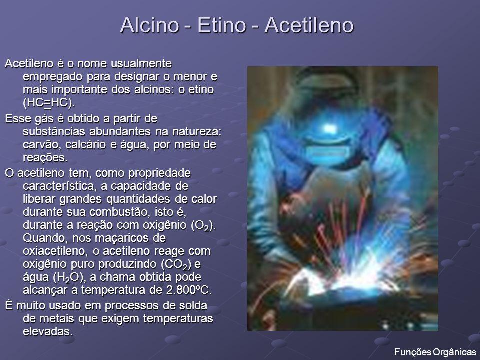 Alcino - Etino - Acetileno Acetileno é o nome usualmente empregado para designar o menor e mais importante dos alcinos: o etino (HC=HC). Esse gás é ob
