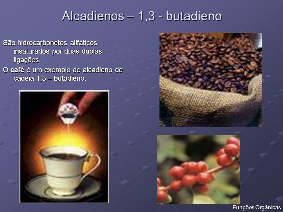 Alcadienos – 1,3 - butadieno São hidrocarbonetos alifáticos insaturados por duas duplas ligações. O café é um exemplo de alcadieno de cadeia 1,3 – but