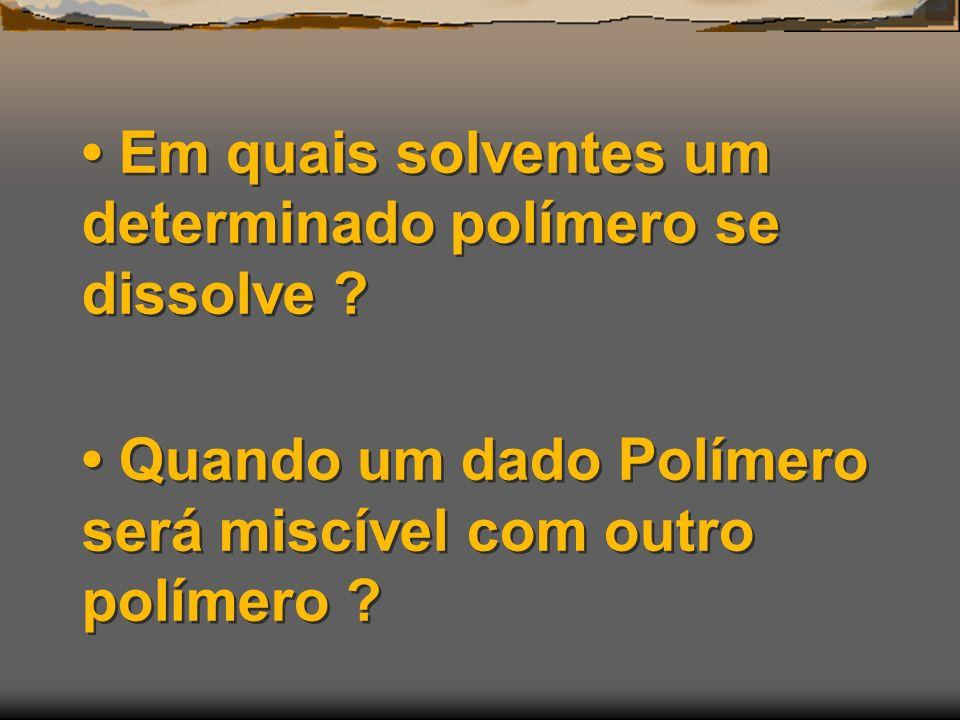 Em quais solventes um determinado polímero se dissolve ? Quando um dado Polímero será miscível com outro polímero ?