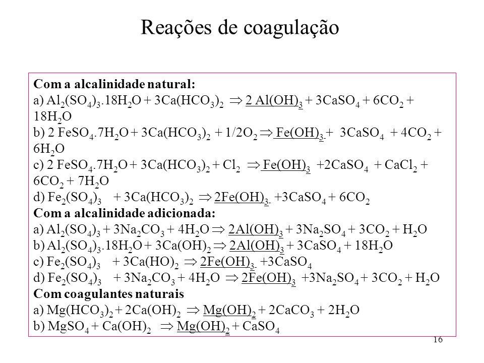 16 Reações de coagulação Com a alcalinidade natural: a) Al 2 (SO 4 ) 3.18H 2 O + 3Ca(HCO 3 ) 2 2 Al(OH) 3 + 3CaSO 4 + 6CO 2 + 18H 2 O b) 2 FeSO 4.7H 2