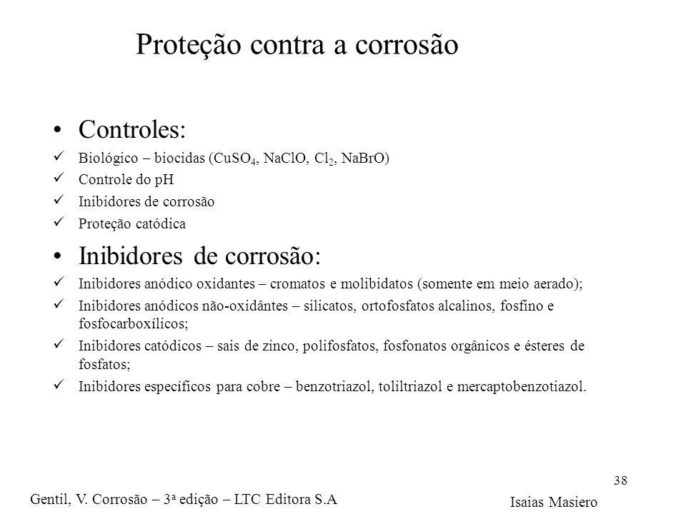 Proteção contra a corrosão Controles: Biológico – biocidas (CuSO 4, NaClO, Cl 2, NaBrO) Controle do pH Inibidores de corrosão Proteção catódica Inibid