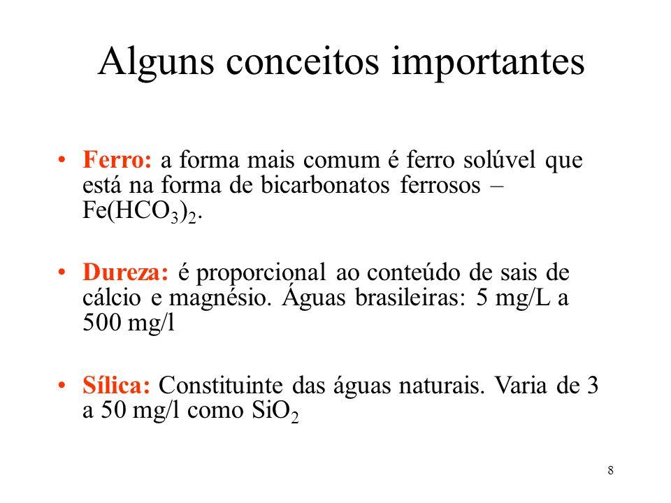 8 Alguns conceitos importantes Ferro: a forma mais comum é ferro solúvel que está na forma de bicarbonatos ferrosos – Fe(HCO 3 ) 2. Dureza: é proporci