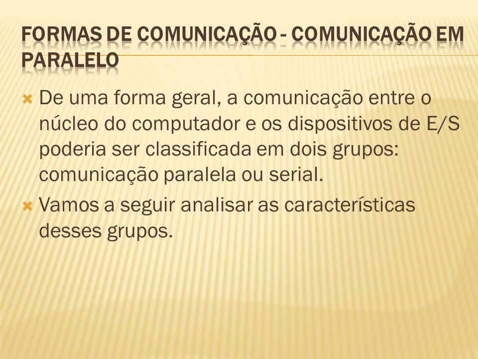 De uma forma geral, a comunicação entre o núcleo do computador e os dispositivos de E/S poderia ser classificada em dois grupos: comunicação paralela