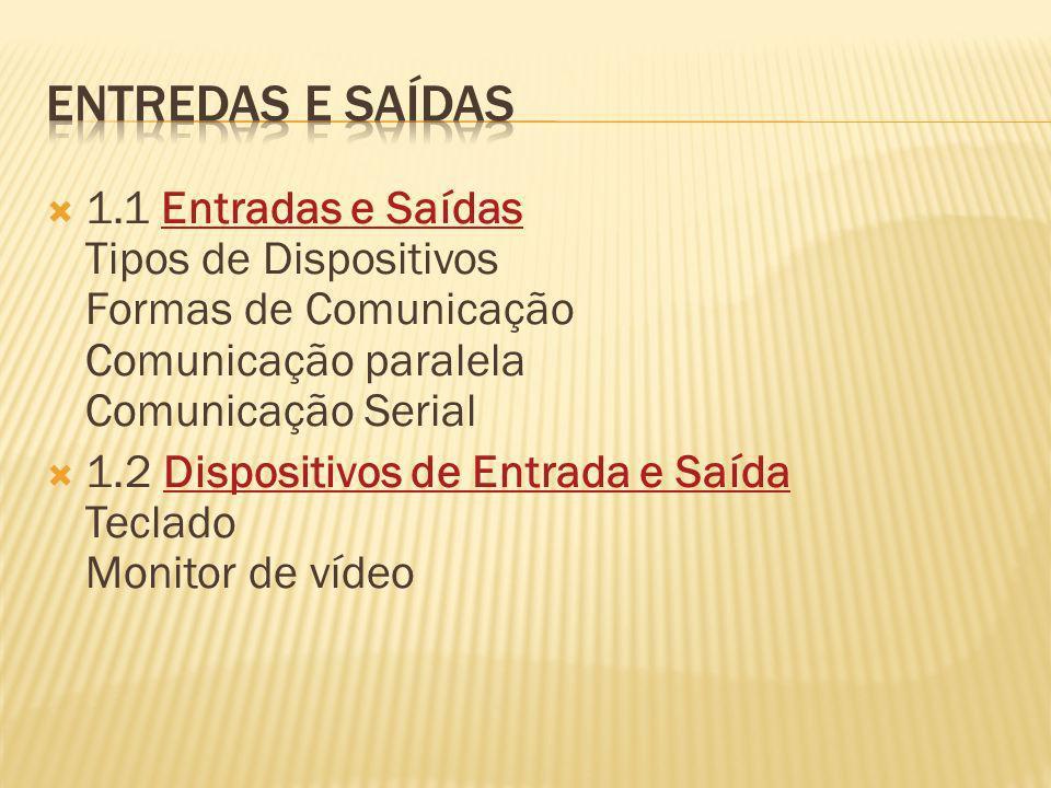 1.1 Entradas e Saídas Tipos de Dispositivos Formas de Comunicação Comunicação paralela Comunicação SerialEntradas e Saídas 1.2 Dispositivos de Entrada