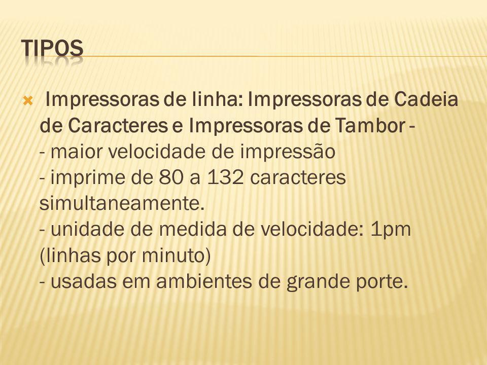 Impressoras de linha: Impressoras de Cadeia de Caracteres e Impressoras de Tambor - - maior velocidade de impressão - imprime de 80 a 132 caracteres s