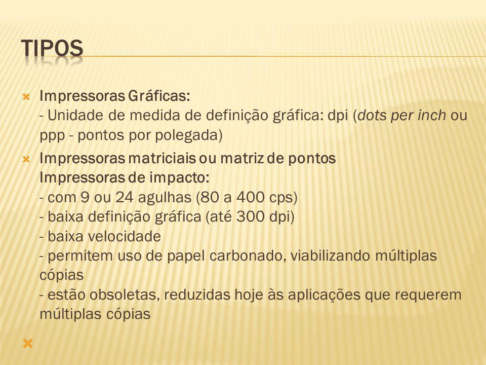 Impressoras Gráficas: - Unidade de medida de definição gráfica: dpi (dots per inch ou ppp - pontos por polegada) Impressoras matriciais ou matriz de p