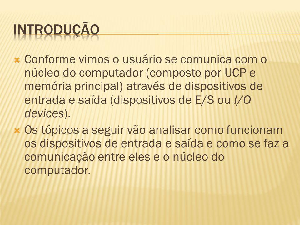 Conforme vimos o usuário se comunica com o núcleo do computador (composto por UCP e memória principal) através de dispositivos de entrada e saída (dis
