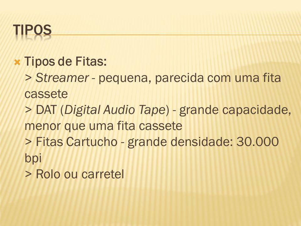 Tipos de Fitas: > Streamer - pequena, parecida com uma fita cassete > DAT (Digital Audio Tape) - grande capacidade, menor que uma fita cassete > Fitas