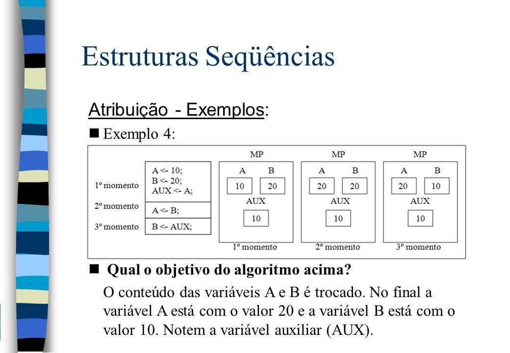 Estruturas Seqüências Atribuição - Exemplos: nExemplo 4: n Qual o objetivo do algoritmo acima? O conteúdo das variáveis A e B é trocado. No final a va