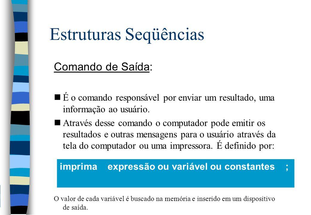 Estruturas Seqüências Comando de Saída: nÉ o comando responsável por enviar um resultado, uma informação ao usuário. nAtravés desse comando o computad