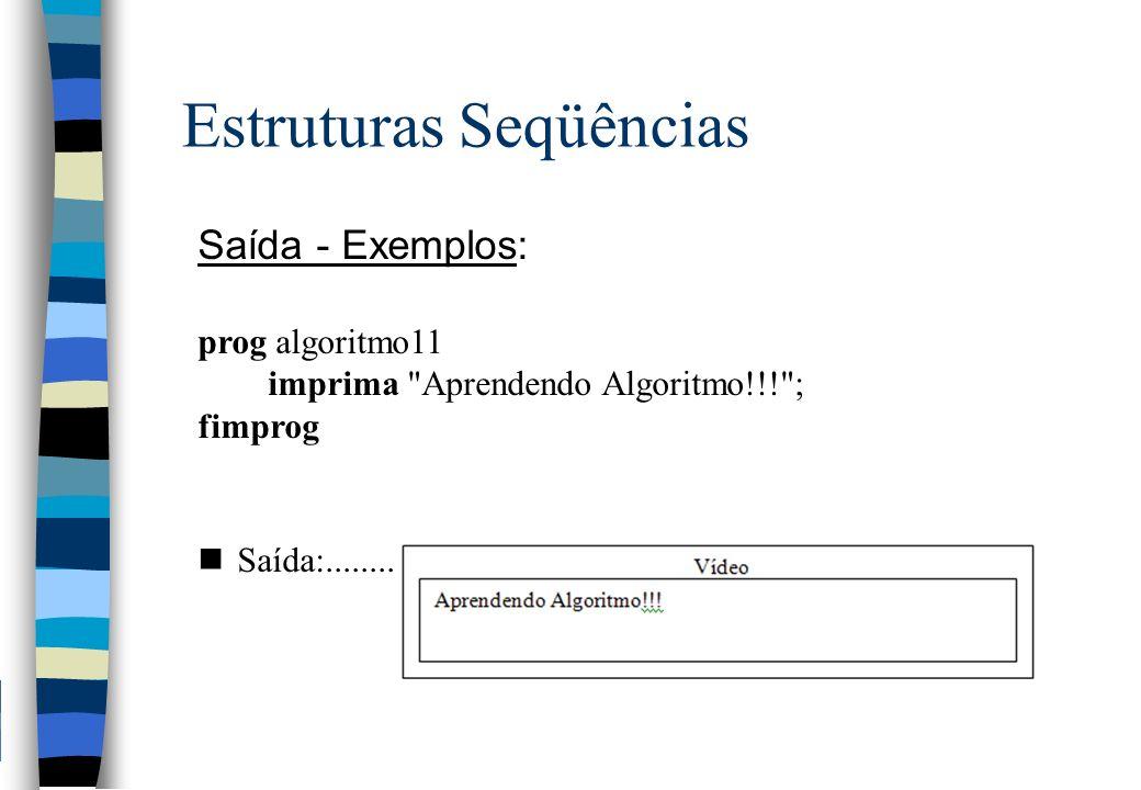 Estruturas Seqüências Saída - Exemplos: prog algoritmo11 imprima