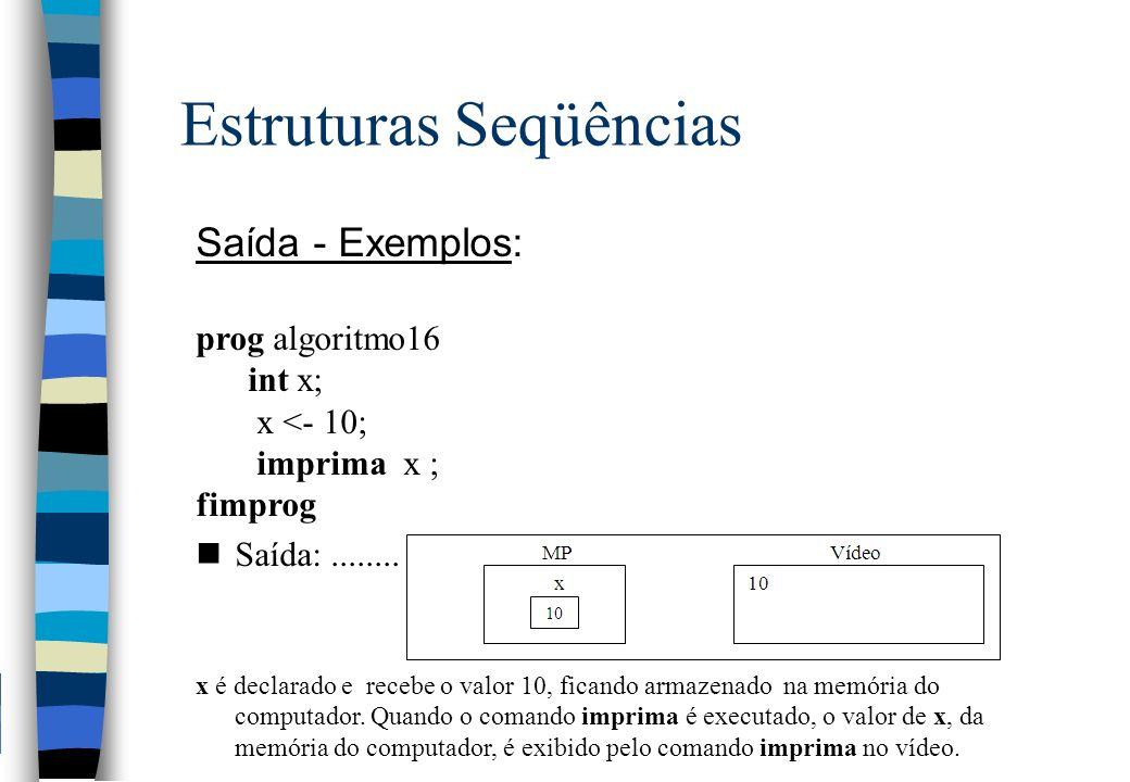 Estruturas Seqüências Saída - Exemplos: prog algoritmo16 int x; x <- 10; imprima x ; fimprog nSaída:........ x é declarado e recebe o valor 10, ficand