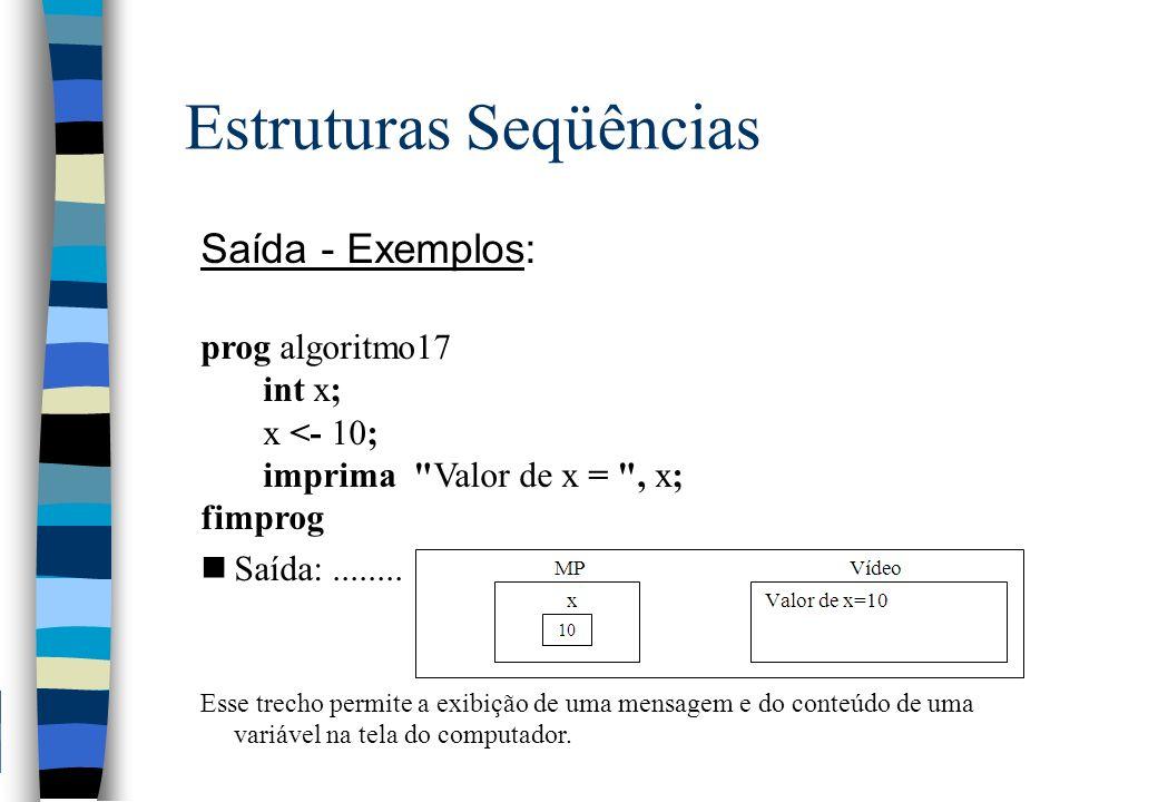 Estruturas Seqüências Saída - Exemplos: prog algoritmo17 int x; x <- 10; imprima