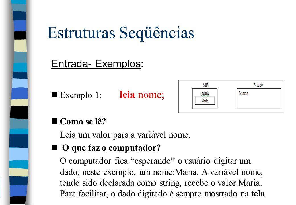 Estruturas Seqüências Entrada- Exemplos: nExemplo 1: leia nome; nComo se lê? Leia um valor para a variável nome. n O que faz o computador? O computado