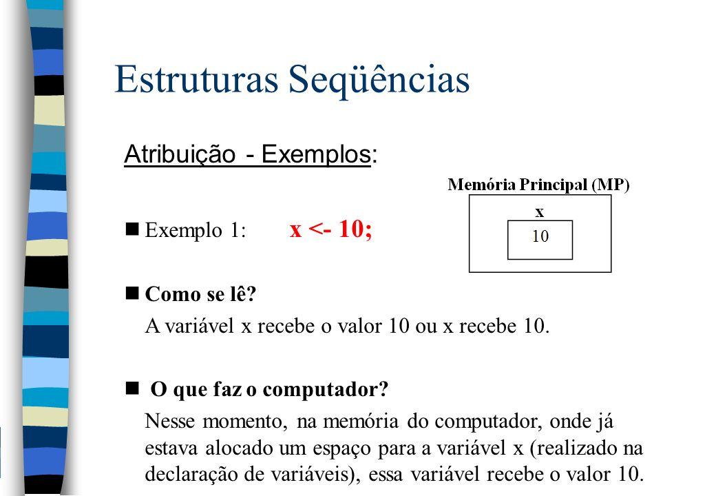 Estruturas Seqüências Atribuição - Exemplos: nExemplo 1: x <- 10; nComo se lê? A variável x recebe o valor 10 ou x recebe 10. n O que faz o computador