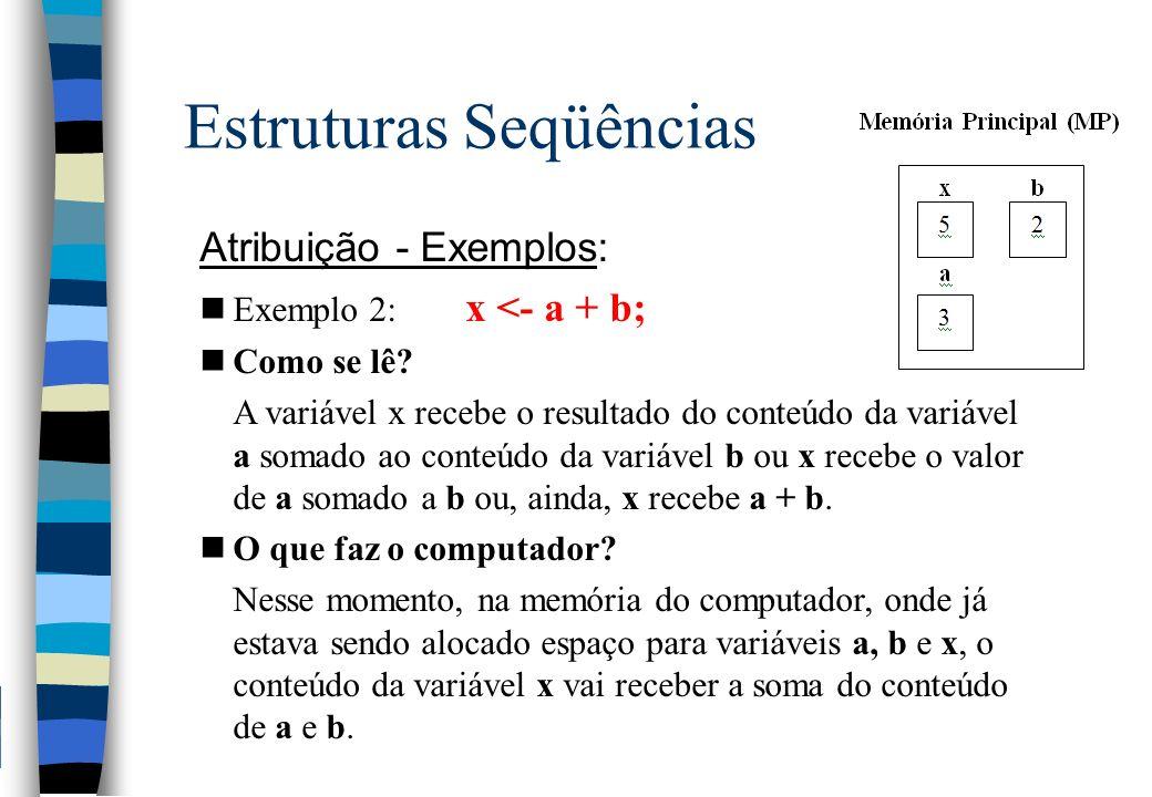 Estruturas Seqüências Atribuição - Exemplos: nExemplo 2: x <- a + b; nComo se lê? A variável x recebe o resultado do conteúdo da variável a somado ao