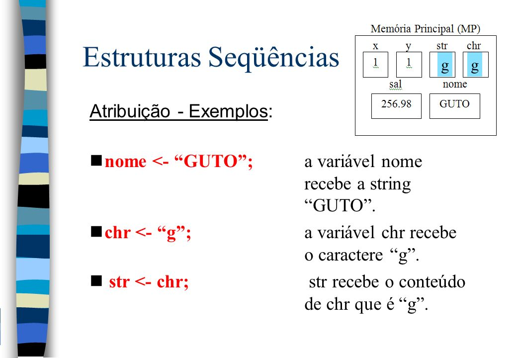 Estruturas Seqüências Atribuição - Exemplos: nnome <- GUTO; a variável nome recebe a string GUTO. nchr <- g; a variável chr recebe o caractere g. n st