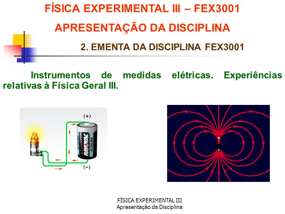 FÍSICA EXPERIMENTAL III Apresentação da Disciplina Instrumentos de medidas elétricas. Experiências relativas à Física Geral III. FÍSICA EXPERIMENTAL I