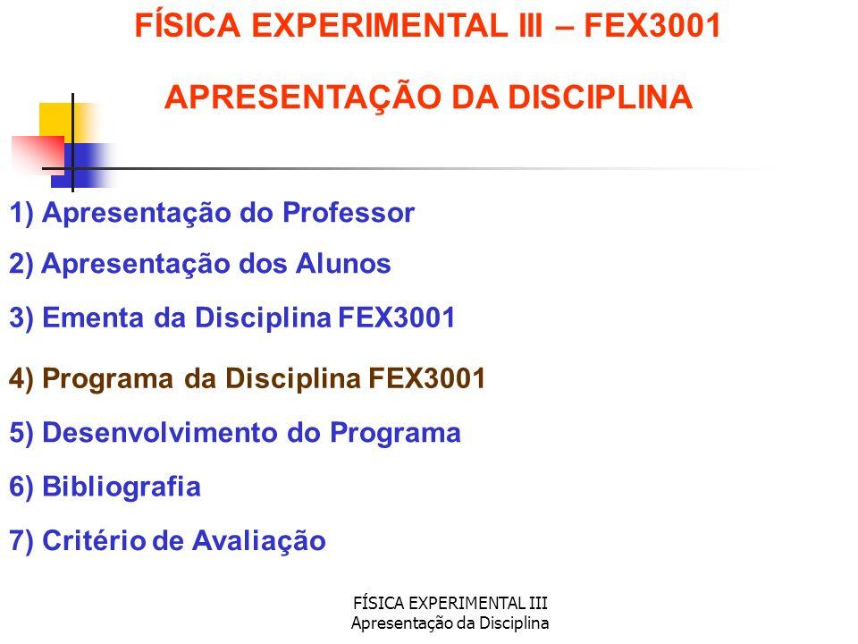 FÍSICA EXPERIMENTAL III Apresentação da Disciplina 1) Apresentação do Professor 2) Apresentação dos Alunos 3) Ementa da Disciplina FEX3001 5) Desenvol