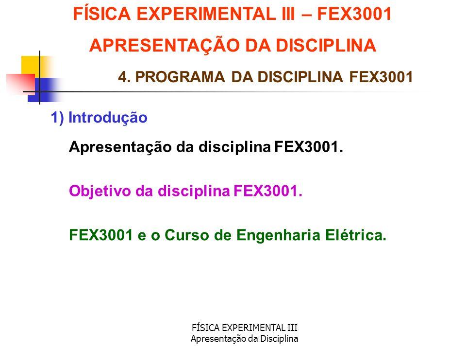 FÍSICA EXPERIMENTAL III Apresentação da Disciplina 1) Introdução FÍSICA EXPERIMENTAL III – FEX3001 APRESENTAÇÃO DA DISCIPLINA 4. PROGRAMA DA DISCIPLIN