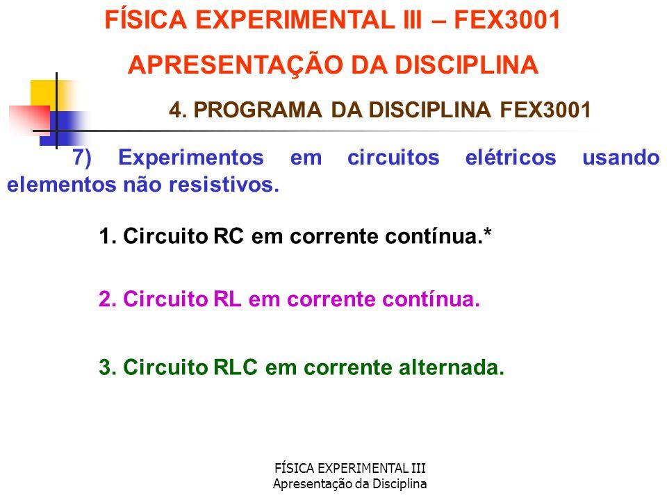 FÍSICA EXPERIMENTAL III Apresentação da Disciplina 7) Experimentos em circuitos elétricos usando elementos não resistivos. FÍSICA EXPERIMENTAL III – F