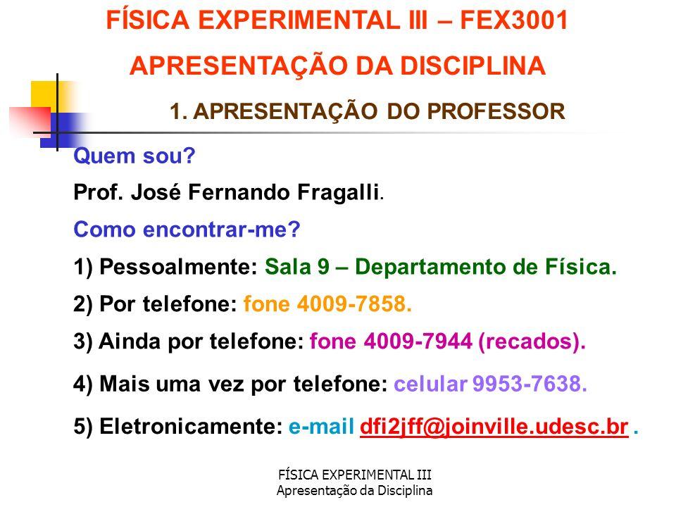 FÍSICA EXPERIMENTAL III Apresentação da Disciplina 1. APRESENTAÇÃO DO PROFESSOR Quem sou? Como encontrar-me? FÍSICA EXPERIMENTAL III – FEX3001 APRESEN