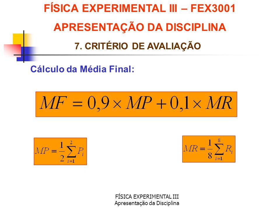 FÍSICA EXPERIMENTAL III Apresentação da Disciplina Cálculo da Média Final: FÍSICA EXPERIMENTAL III – FEX3001 APRESENTAÇÃO DA DISCIPLINA 7. CRITÉRIO DE
