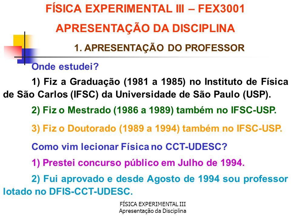 FÍSICA EXPERIMENTAL III Apresentação da Disciplina 1. APRESENTAÇÃO DO PROFESSOR Onde estudei? Como vim lecionar Física no CCT-UDESC? 1) Fiz a Graduaçã