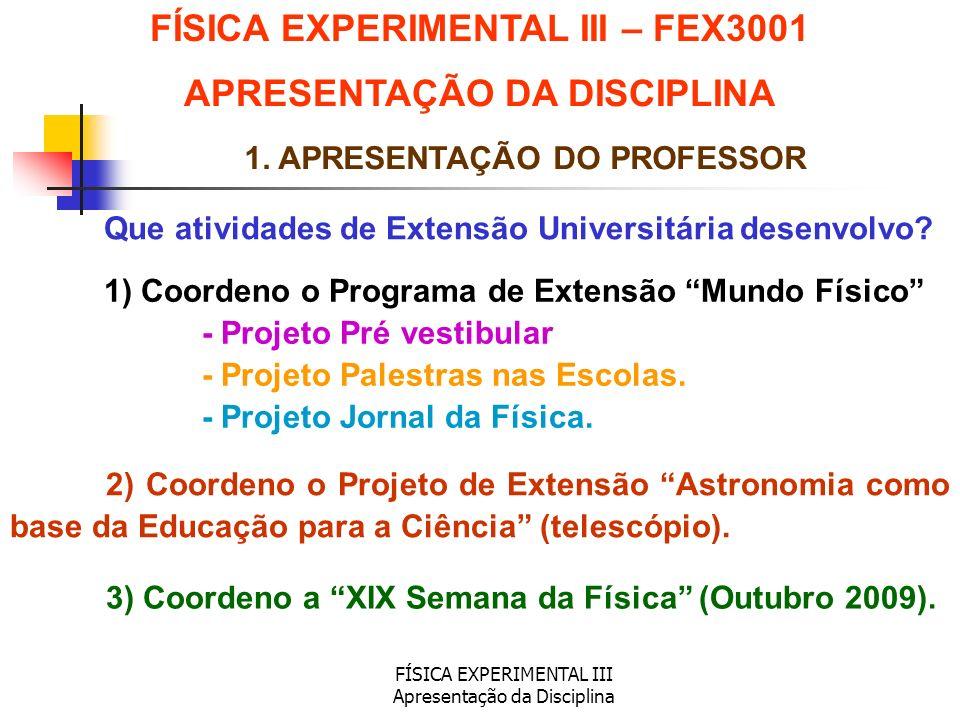 FÍSICA EXPERIMENTAL III Apresentação da Disciplina 1. APRESENTAÇÃO DO PROFESSOR Que atividades de Extensão Universitária desenvolvo? 1) Coordeno o Pro