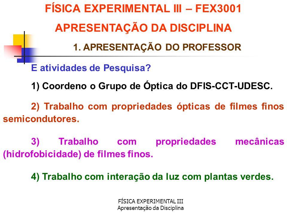FÍSICA EXPERIMENTAL III Apresentação da Disciplina 1. APRESENTAÇÃO DO PROFESSOR E atividades de Pesquisa? 1) Coordeno o Grupo de Óptica do DFIS-CCT-UD