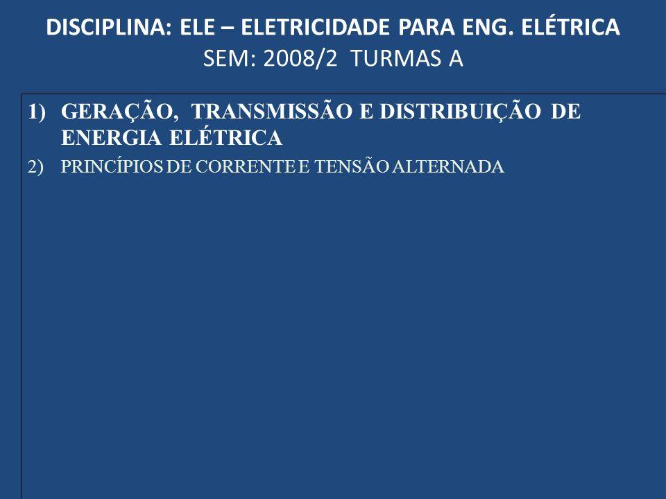 DISCIPLINA: ELE – ELETRICIDADE PARA ENG. ELÉTRICA SEM: 2008/2 TURMAS A 1)GERAÇÃO, TRANSMISSÃO E DISTRIBUIÇÃO DE ENERGIA ELÉTRICA 2)PRINCÍPIOS DE CORRE