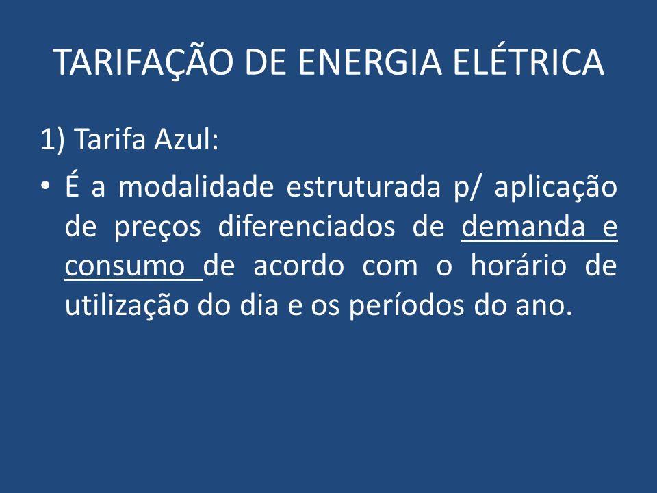 TARIFAÇÃO DE ENERGIA ELÉTRICA 1) Tarifa Azul: É a modalidade estruturada p/ aplicação de preços diferenciados de demanda e consumo de acordo com o hor