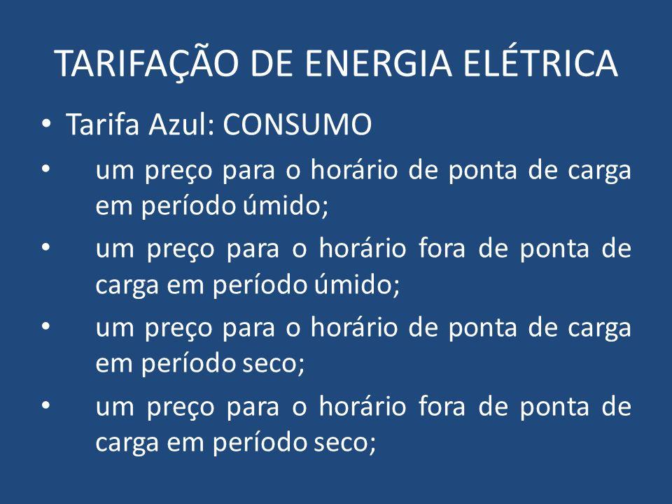 TARIFAÇÃO DE ENERGIA ELÉTRICA Tarifa Azul: CONSUMO um preço para o horário de ponta de carga em período úmido; um preço para o horário fora de ponta d