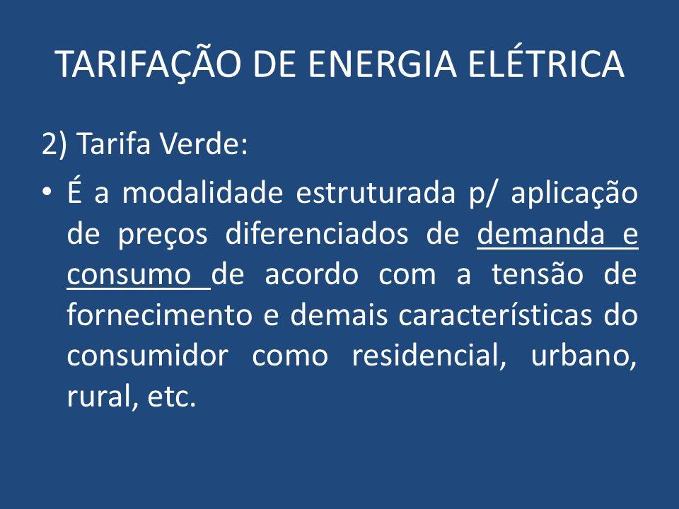 TARIFAÇÃO DE ENERGIA ELÉTRICA 2) Tarifa Verde: É a modalidade estruturada p/ aplicação de preços diferenciados de demanda e consumo de acordo com a te