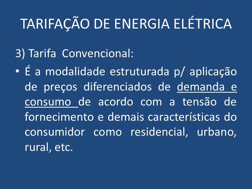 TARIFAÇÃO DE ENERGIA ELÉTRICA 3) Tarifa Convencional: É a modalidade estruturada p/ aplicação de preços diferenciados de demanda e consumo de acordo c