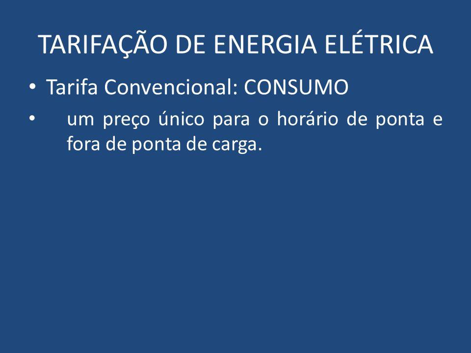 TARIFAÇÃO DE ENERGIA ELÉTRICA Tarifa Convencional: CONSUMO um preço único para o horário de ponta e fora de ponta de carga.