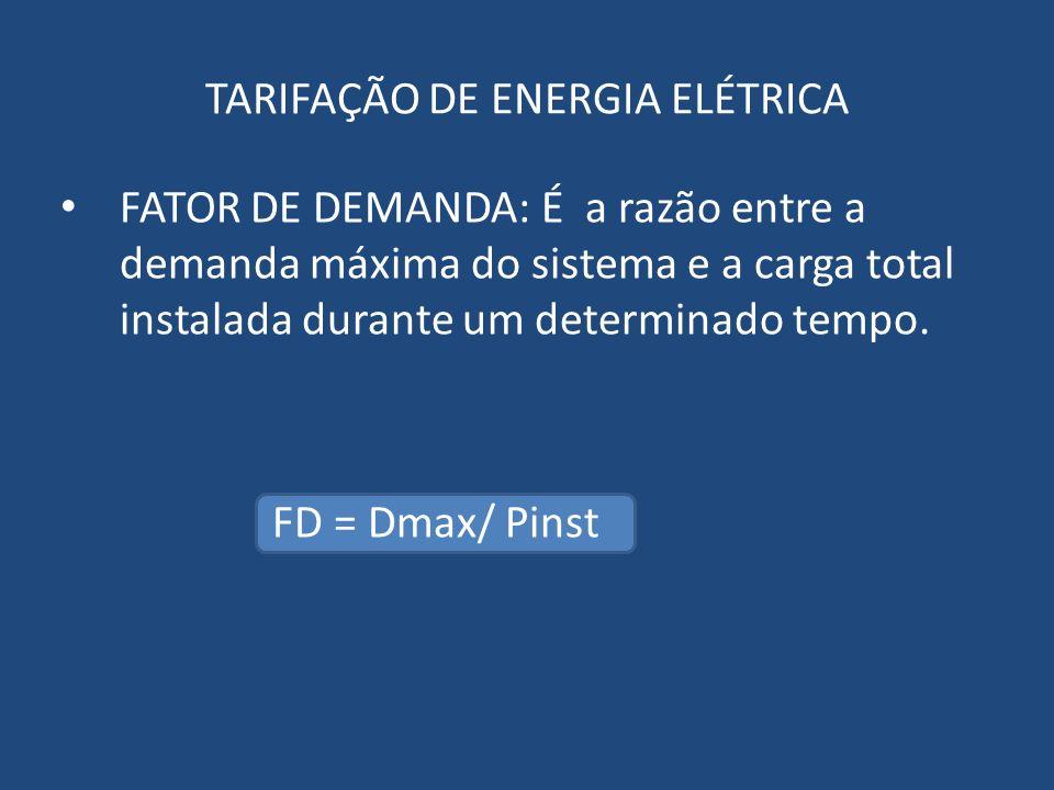 FATOR DE DEMANDA: É a razão entre a demanda máxima do sistema e a carga total instalada durante um determinado tempo. FD = Dmax/ Pinst TARIFAÇÃO DE EN