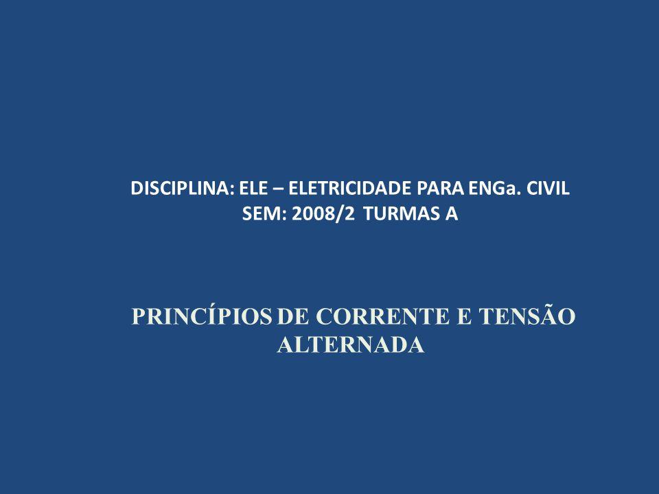 DISCIPLINA: ELE – ELETRICIDADE PARA ENGa. CIVIL SEM: 2008/2 TURMAS A PRINCÍPIOS DE CORRENTE E TENSÃO ALTERNADA